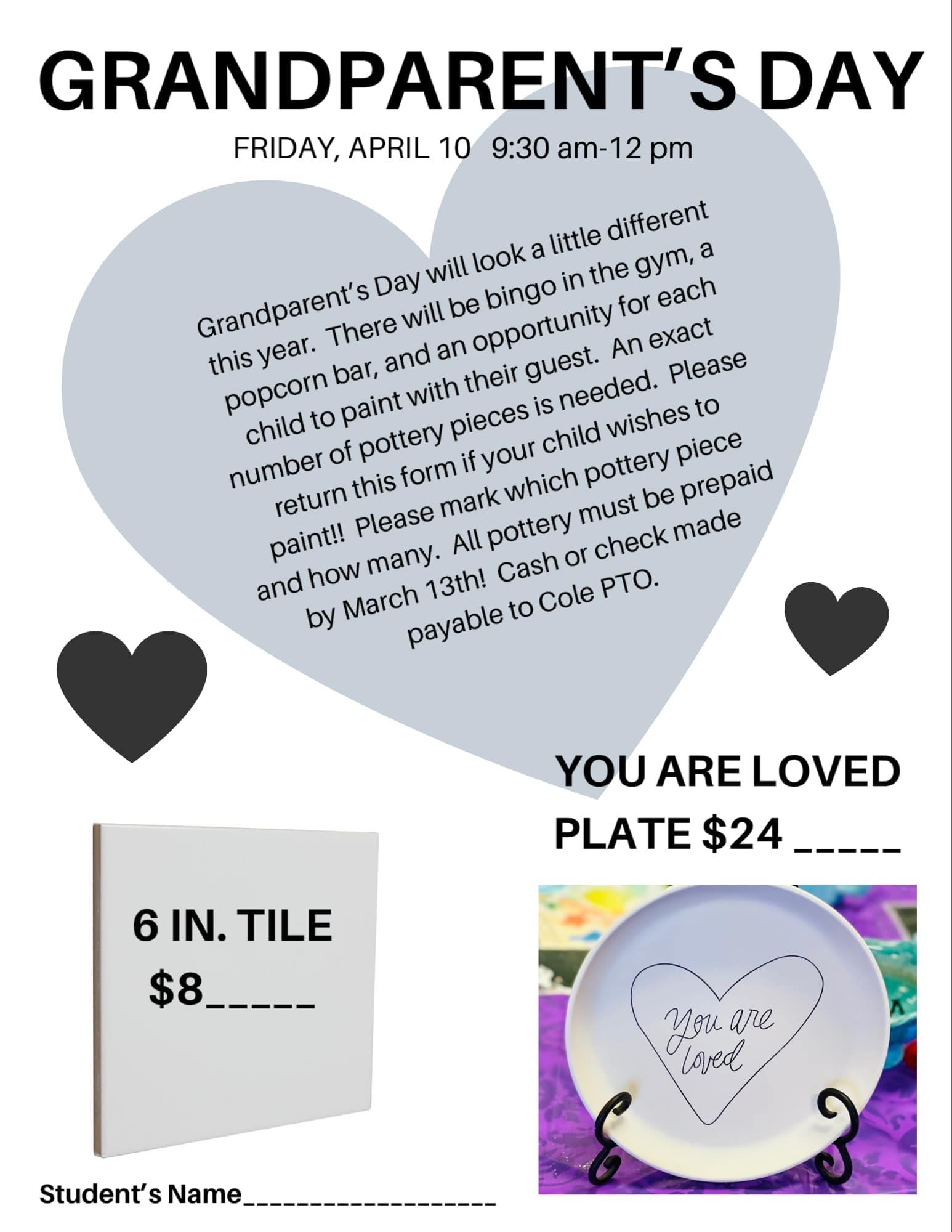 Granparent's Day Friday, April 10 9:30 am - 12 pm; Grandparent's Day will look different this year. There will be bingo in the gym, a popcorn bar, and an opportunity for each chid to paint with their guest. An exact number of pottery pieces is needed. Please return this form if your child wishes to paint! Please mark which pottery piece and how many. All pottery must be prepaid by March 13. Cash or check made payable to Cole PTO.   Choice one: 6 inch tile: $8; You are Loved Plate: $24