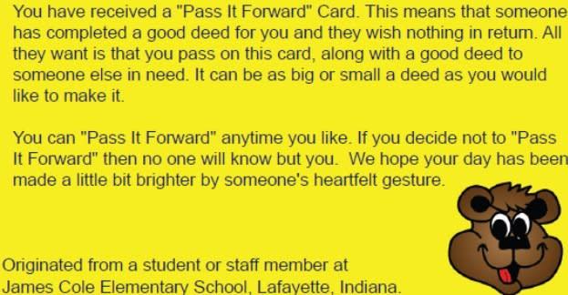 You have received a ''Pass it Forward'' card. This means that someone has completed a good deed for you and they want nothing in return. All they want is that you pass on the card, along with a good deed to someone else in need. It can be as big or as small a deed as you would like to make it. You can ''Pass it Forward'' any time you like. If you decide not to ''Pass It Forward'' then no one will know but you. We hope your day has been made a little bit brighter by someone's heartfelt gesture.  Originated from a student or staff member at James Cole Elementary School; Lafayette, Indiana