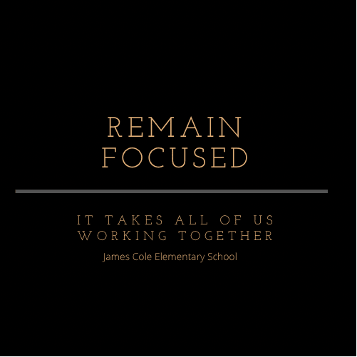 Remain Focused: It Takes All of Us Working Together; James Cole Elementary School; Black background with gold lettering.